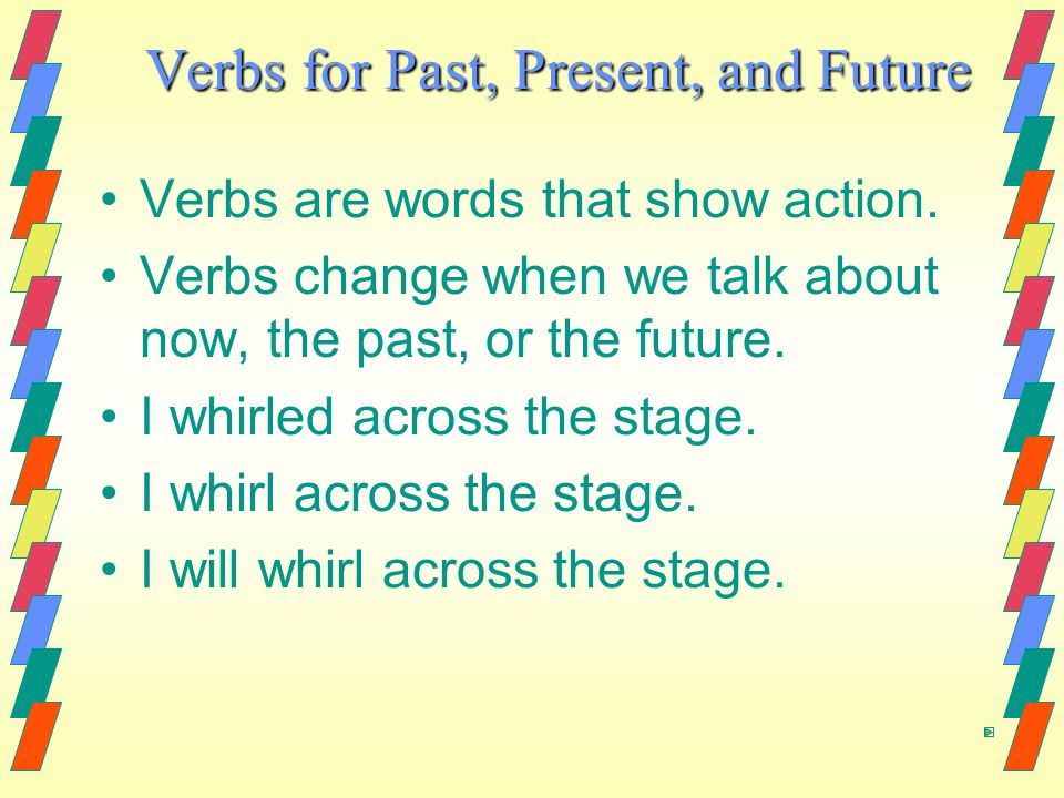 Verbs for Past, Present, and Future Verbs are words that show action.