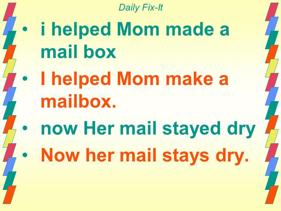 Daily Fix-It i helped Mom made a mail box I helped Mom make a mailbox.