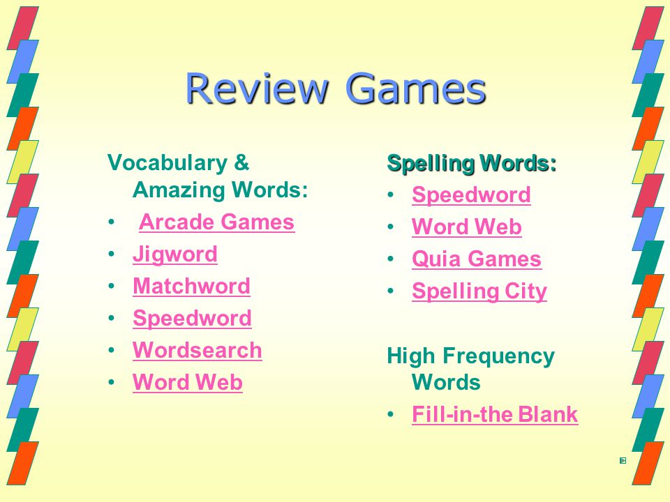 Review Games Vocabulary & Amazing Words: Arcade Games Jigword Matchword Speedword Wordsearch Word Web Spelling Words: Speedword Word Web Quia Games Spelling City High Frequency Words Fill-in-the Blank