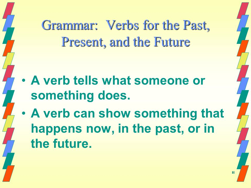Grammar: Verbs for the Past, Present, and the Future A verb tells what someone or something does.