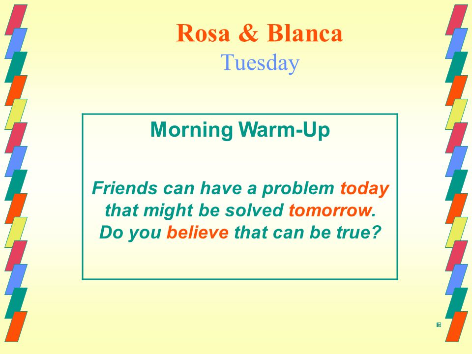 Rosa & Blanca Tuesday Morning Warm-Up Friends can have a problem today that might be solved tomorrow.
