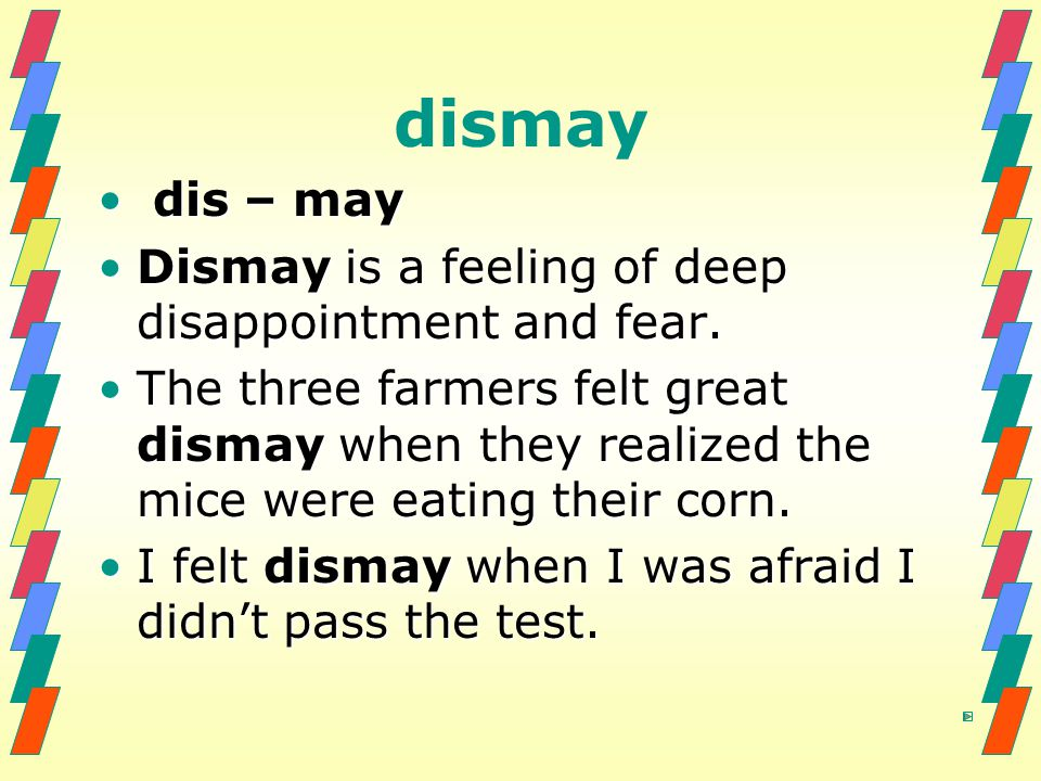 dismay dis – may dis – may Dismay is a feeling of deep disappointment and fear.Dismay is a feeling of deep disappointment and fear.