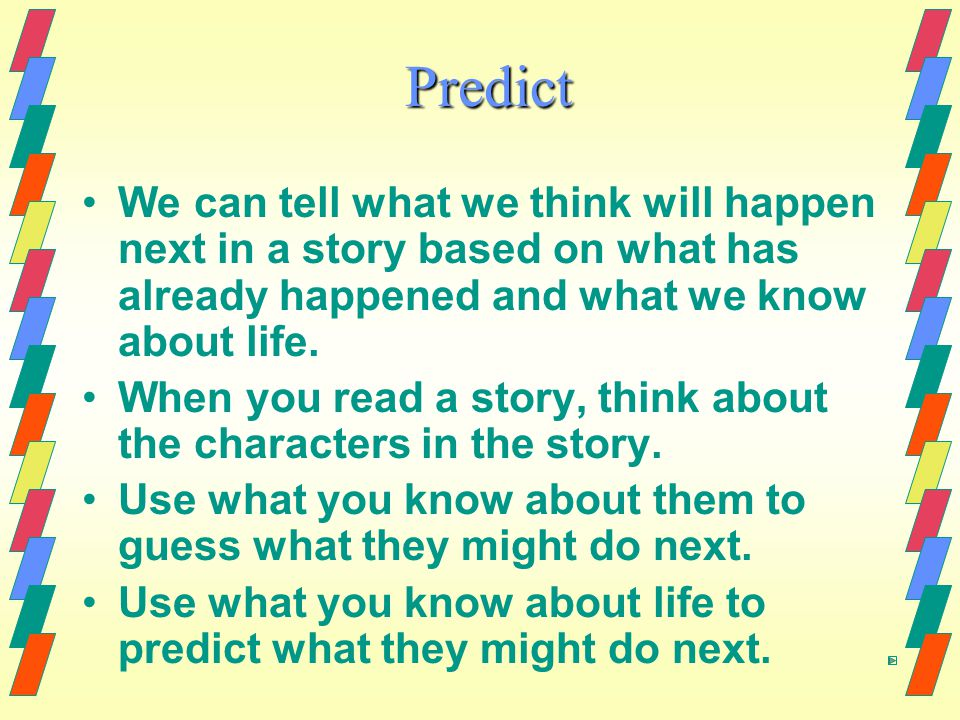 Predict We can tell what we think will happen next in a story based on what has already happened and what we know about life.