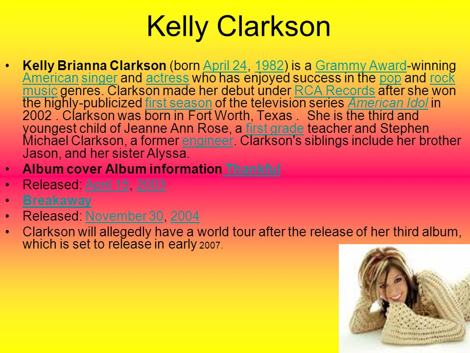 Kelly Clarkson Kelly Brianna Clarkson (born April 24, 1982) is a Grammy Award-winning American singer and actress who has enjoyed success in the pop and rock music genres.