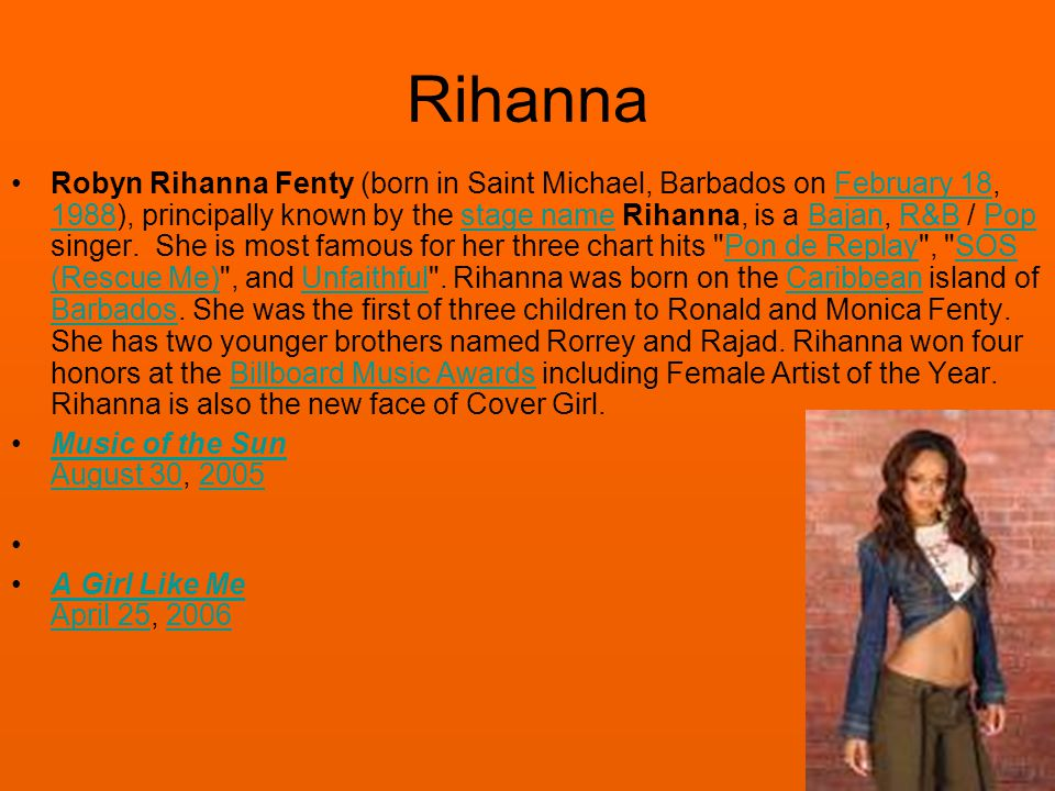 Rihanna Robyn Rihanna Fenty (born in Saint Michael, Barbados on February 18, 1988), principally known by the stage name Rihanna, is a Bajan, R&B / Pop singer.