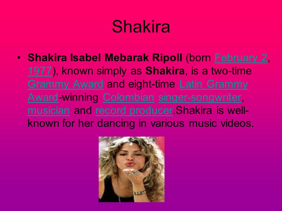 Shakira Shakira Isabel Mebarak Ripoll (born February 2, 1977), known simply as Shakira, is a two-time Grammy Award and eight-time Latin Grammy Award-winning Colombian singer-songwriter, musician and record producer.Shakira is well- known for her dancing in various music videos.February 2 1977 Grammy AwardLatin Grammy AwardColombiansinger-songwriter musicianrecord producer