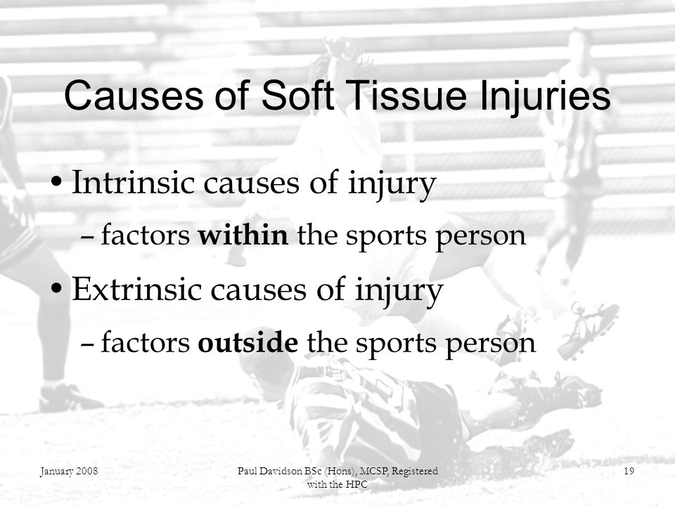 January 2008Paul Davidson BSc (Hons), MCSP, Registered with the HPC 19 Causes of Soft Tissue Injuries Intrinsic causes of injury –factors within the s