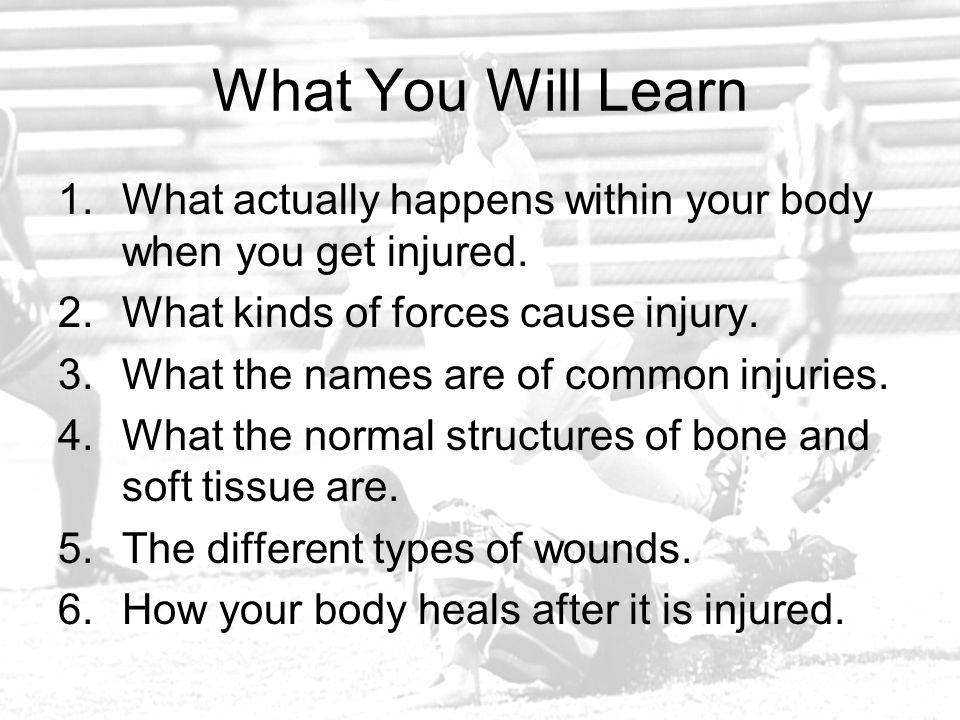 What You Will Learn 1.What actually happens within your body when you get injured. 2.What kinds of forces cause injury. 3.What the names are of common
