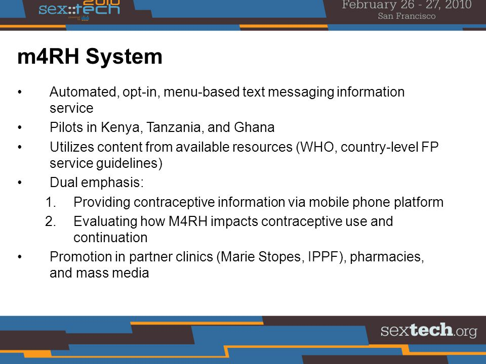m4RH System Automated, opt-in, menu-based text messaging information service Pilots in Kenya, Tanzania, and Ghana Utilizes content from available resources (WHO, country-level FP service guidelines) Dual emphasis: 1.Providing contraceptive information via mobile phone platform 2.Evaluating how M4RH impacts contraceptive use and continuation Promotion in partner clinics (Marie Stopes, IPPF), pharmacies, and mass media
