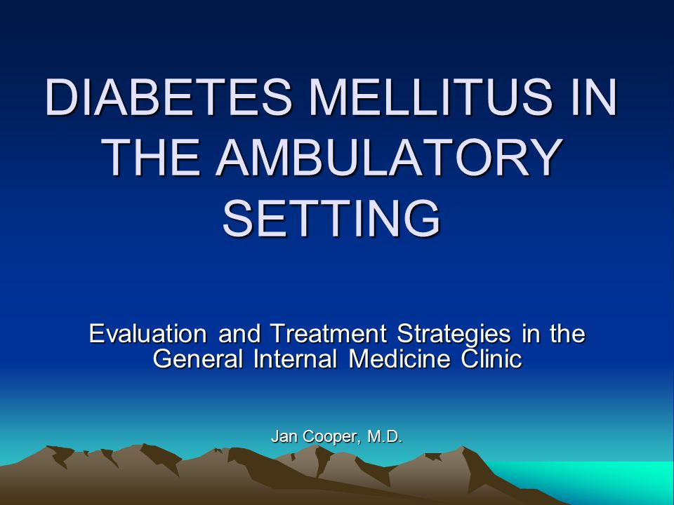 DIABETES MELLITUS IN THE AMBULATORY SETTING Evaluation and Treatment Strategies in the General Internal Medicine Clinic Jan Cooper, M.D.