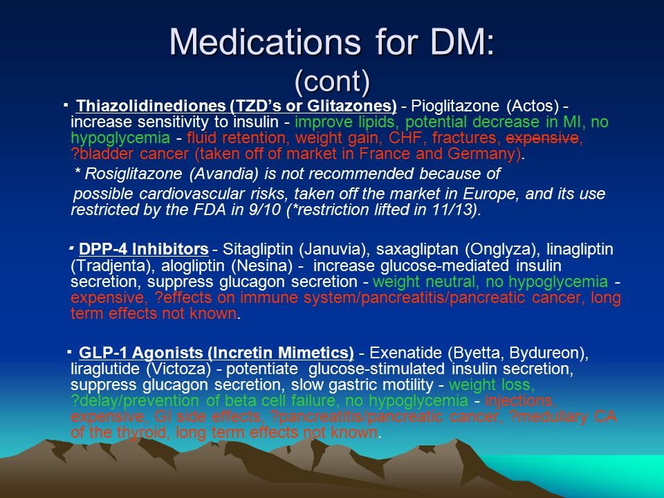 Medications for DM: (cont) ▪ Thiazolidinediones (TZD's or Glitazones) - Pioglitazone (Actos) - increase sensitivity to insulin - improve lipids, potential decrease in MI, no hypoglycemia - fluid retention, weight gain, CHF, fractures, expensive, ?bladder cancer (taken off of market in France and Germany).