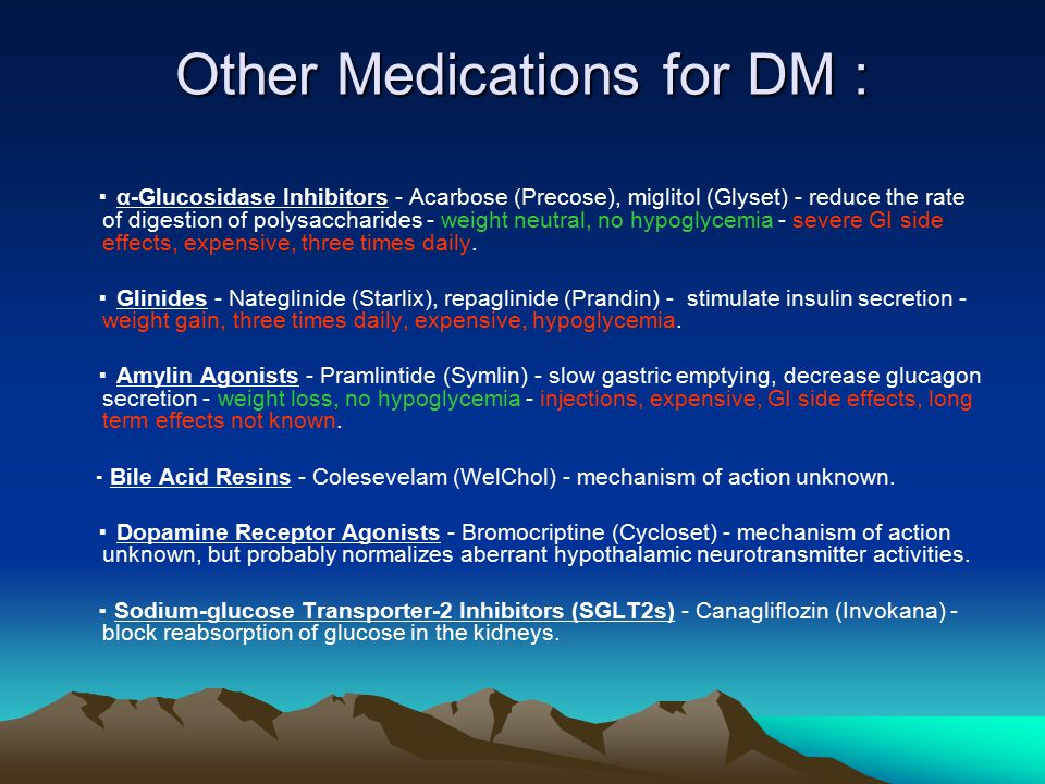 Other Medications for DM : ▪ α-Glucosidase Inhibitors - Acarbose (Precose), miglitol (Glyset) - reduce the rate of digestion of polysaccharides - weight neutral, no hypoglycemia - severe GI side effects, expensive, three times daily.
