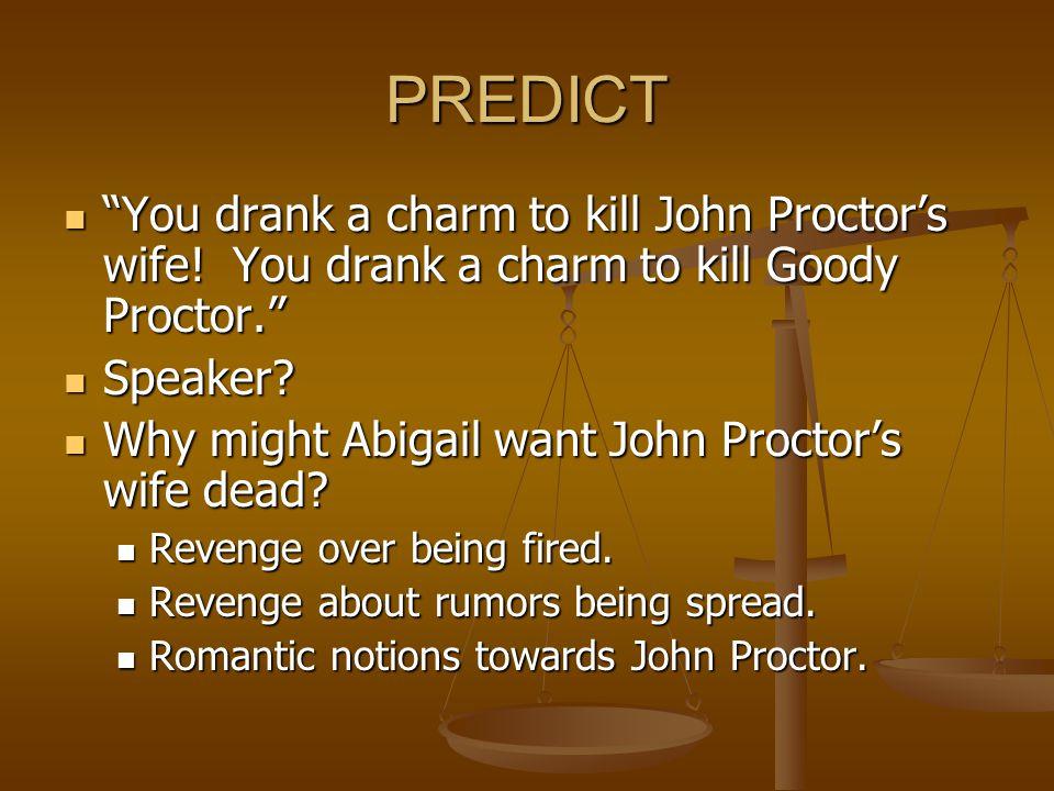 "PREDICT ""You drank a charm to kill John Proctor's wife! You drank a charm to kill Goody Proctor."" ""You drank a charm to kill John Proctor's wife! You"