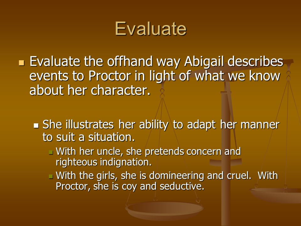 Evaluate Evaluate the offhand way Abigail describes events to Proctor in light of what we know about her character. Evaluate the offhand way Abigail d