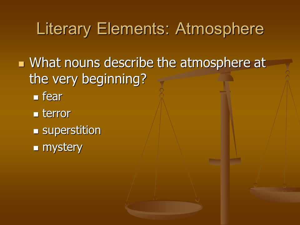 Literary Elements: Atmosphere What nouns describe the atmosphere at the very beginning? What nouns describe the atmosphere at the very beginning? fear