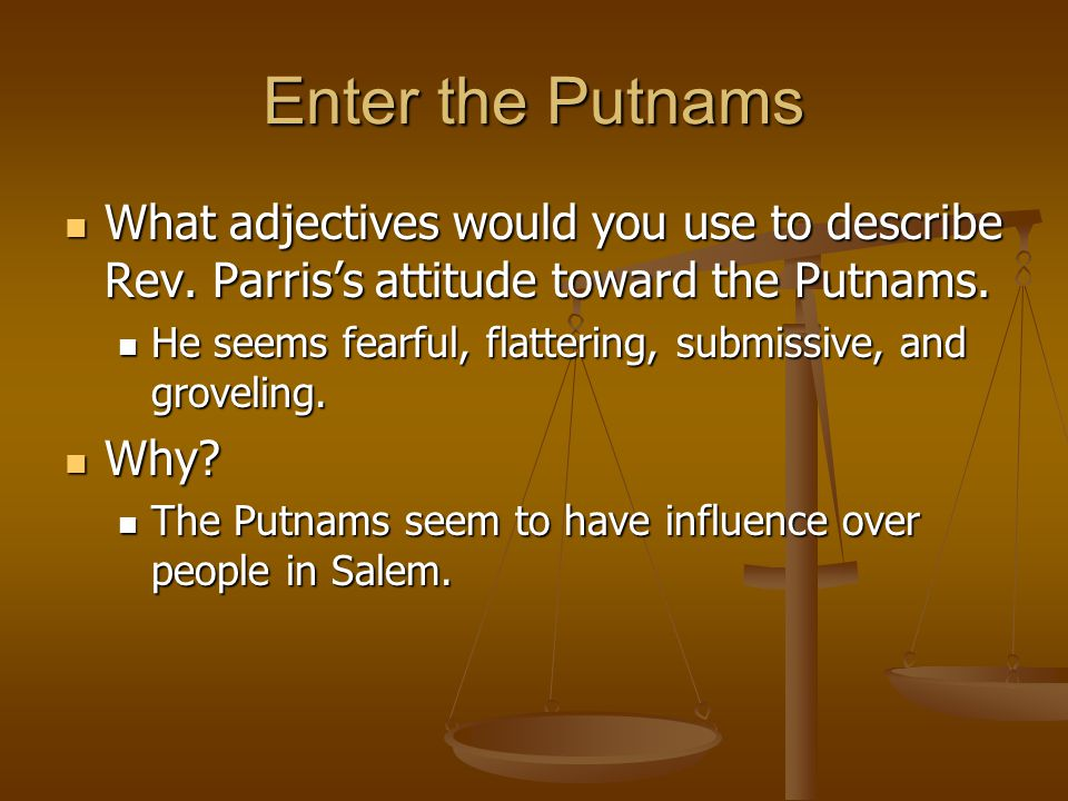 Enter the Putnams What adjectives would you use to describe Rev. Parris's attitude toward the Putnams. What adjectives would you use to describe Rev.