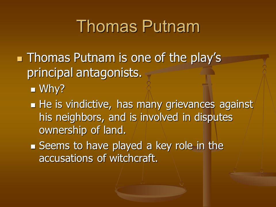 Thomas Putnam Thomas Putnam is one of the play's principal antagonists. Thomas Putnam is one of the play's principal antagonists. Why? Why? He is vind