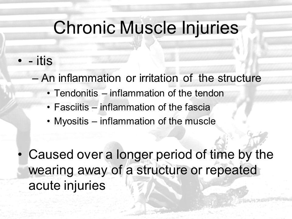 Chronic Muscle Injuries - itis –An inflammation or irritation of the structure Tendonitis – inflammation of the tendon Fasciitis – inflammation of the