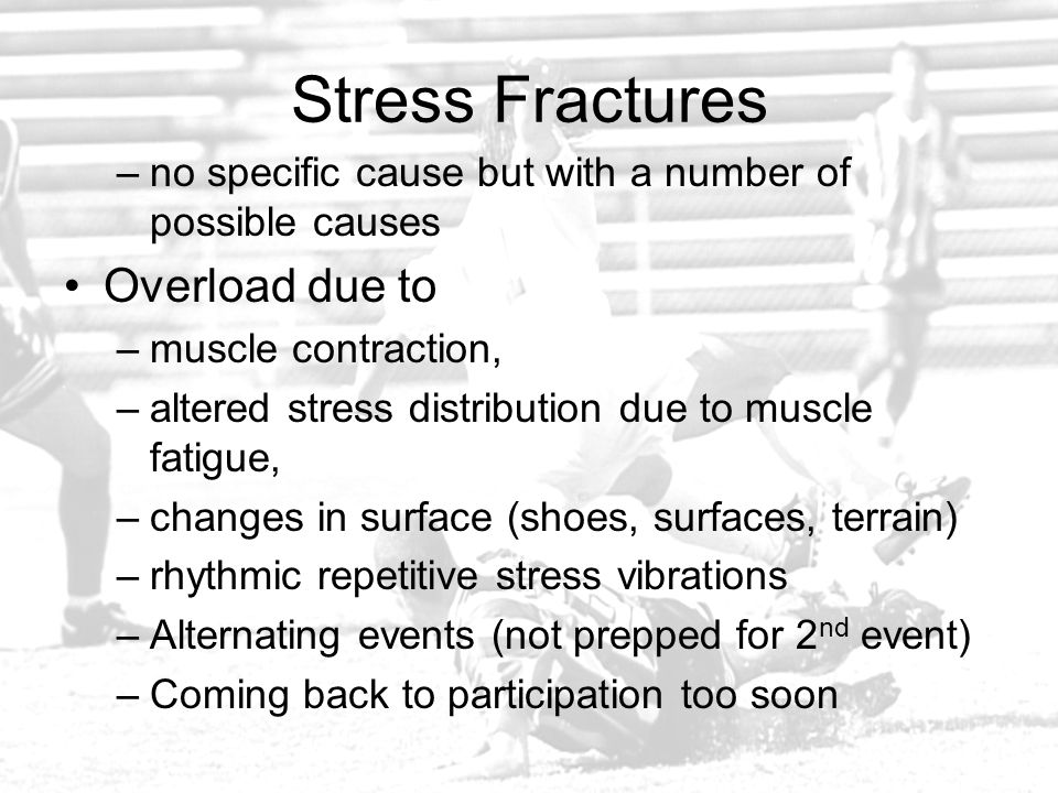 Stress Fractures –no specific cause but with a number of possible causes Overload due to –muscle contraction, –altered stress distribution due to musc