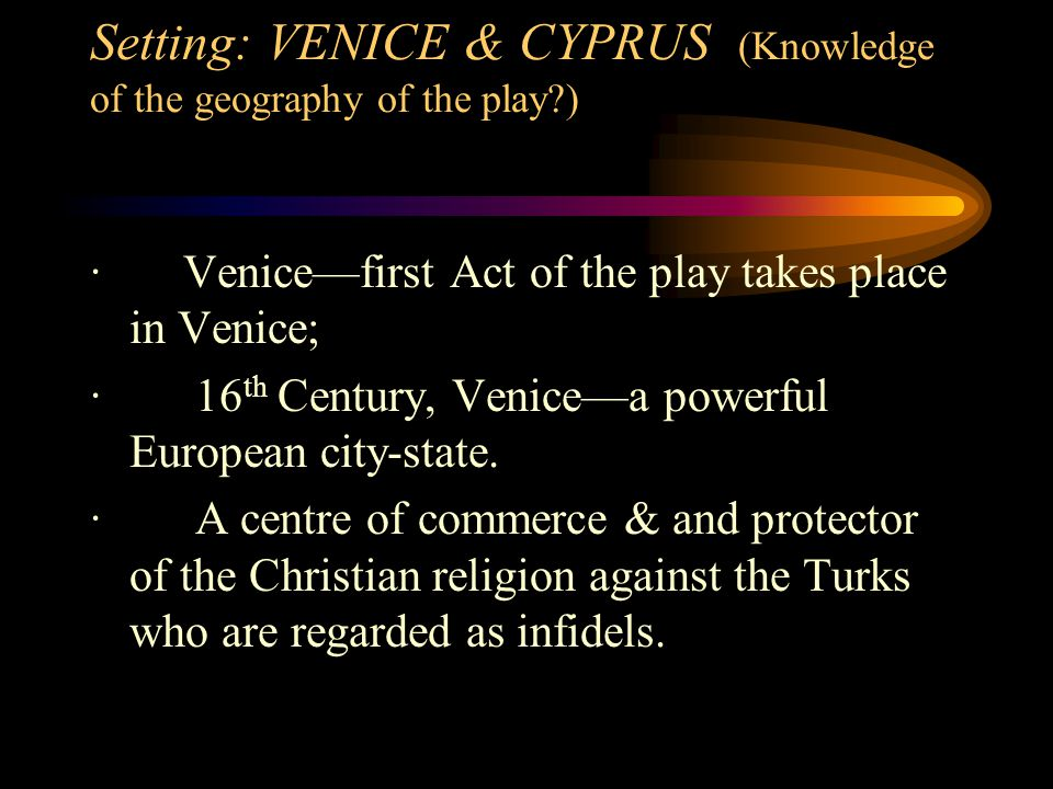 Setting: VENICE & CYPRUS (Knowledge of the geography of the play?) · Venice—first Act of the play takes place in Venice; · 16 th Century, Venice—a pow