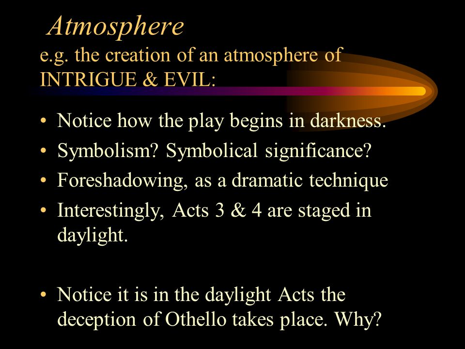 Atmosphere e.g. the creation of an atmosphere of INTRIGUE & EVIL: Notice how the play begins in darkness. Symbolism? Symbolical significance? Foreshad
