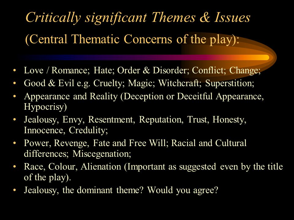 Critically significant Themes & Issues (Central Thematic Concerns of the play): Love / Romance; Hate; Order & Disorder; Conflict; Change; Good & Evil e.g.