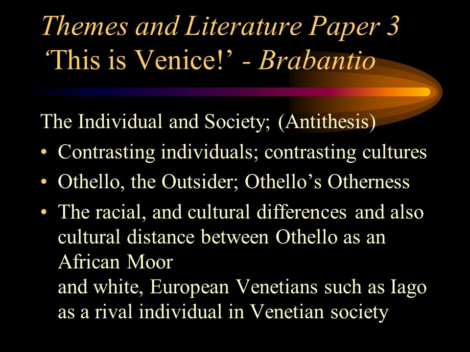 Themes and Literature Paper 3 'This is Venice!' - Brabantio The Individual and Society; (Antithesis) Contrasting individuals; contrasting cultures Othello, the Outsider; Othello's Otherness The racial, and cultural differences and also cultural distance between Othello as an African Moor and white, European Venetians such as Iago as a rival individual in Venetian society