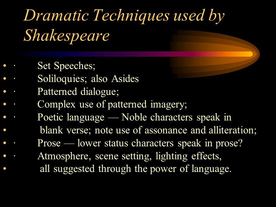 Dramatic Techniques used by Shakespeare · Set Speeches; · Soliloquies; also Asides · Patterned dialogue; · Complex use of patterned imagery; · Poetic language — Noble characters speak in blank verse; note use of assonance and alliteration; · Prose — lower status characters speak in prose.