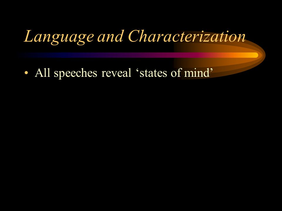Language and Characterization All speeches reveal 'states of mind'