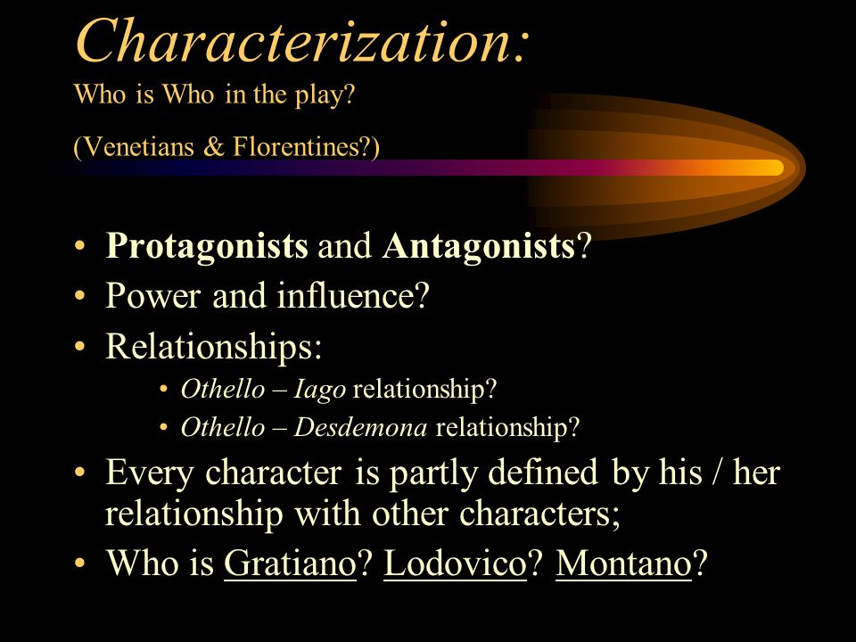 Characterization: Who is Who in the play? (Venetians & Florentines?) Protagonists and Antagonists? Power and influence? Relationships: Othello – Iago