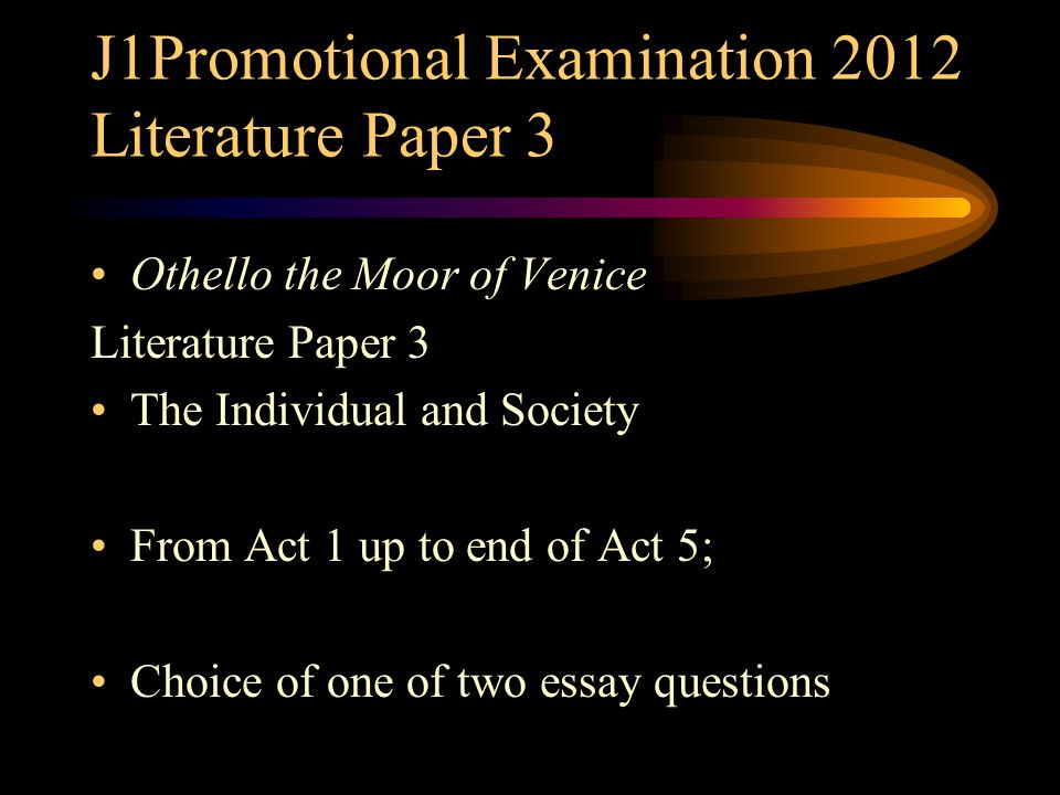 J1Promotional Examination 2012 Literature Paper 3 Othello the Moor of Venice Literature Paper 3 The Individual and Society From Act 1 up to end of Act 5; Choice of one of two essay questions