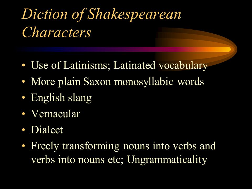 Diction of Shakespearean Characters Use of Latinisms; Latinated vocabulary More plain Saxon monosyllabic words English slang Vernacular Dialect Freely