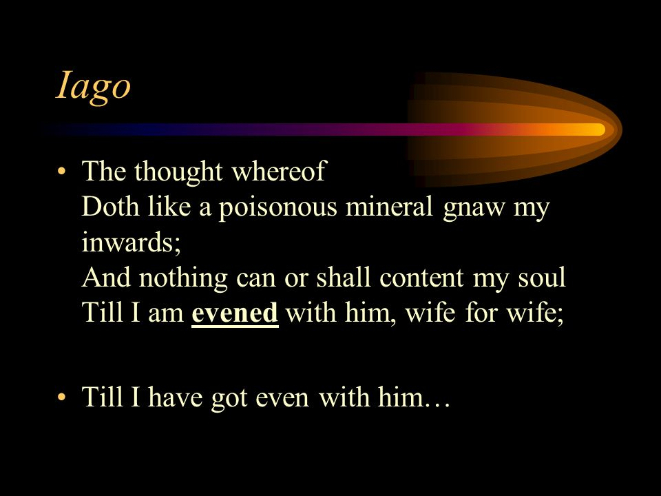 Iago The thought whereof Doth like a poisonous mineral gnaw my inwards; And nothing can or shall content my soul Till I am evened with him, wife for wife; Till I have got even with him…
