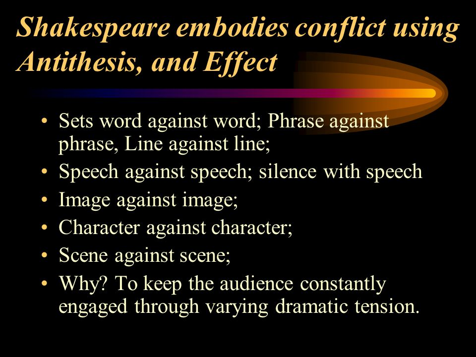 Shakespeare embodies conflict using Antithesis, and Effect Sets word against word; Phrase against phrase, Line against line; Speech against speech; si