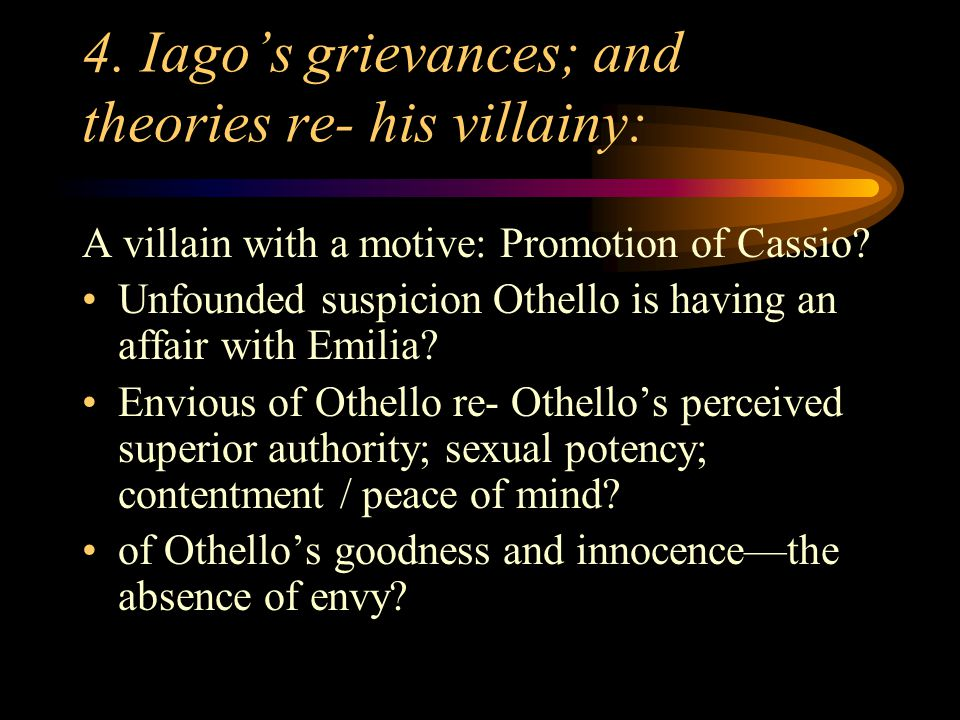 4. Iago's grievances; and theories re- his villainy: A villain with a motive: Promotion of Cassio? Unfounded suspicion Othello is having an affair wit