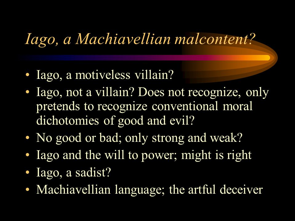 Iago, a Machiavellian malcontent? Iago, a motiveless villain? Iago, not a villain? Does not recognize, only pretends to recognize conventional moral d