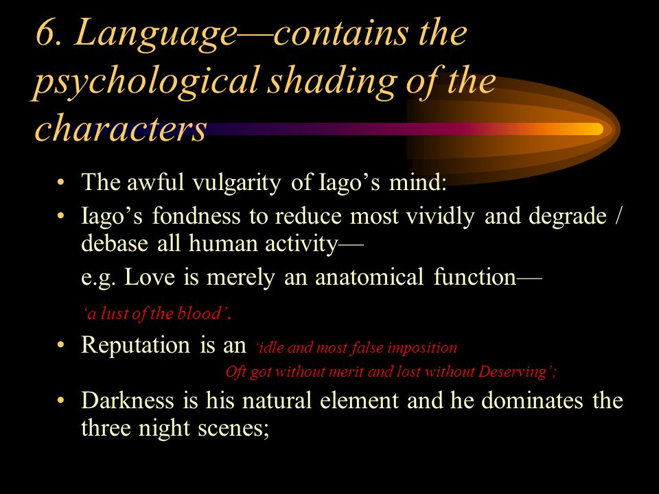 6. Language—contains the psychological shading of the characters The awful vulgarity of Iago's mind: Iago's fondness to reduce most vividly and degrad