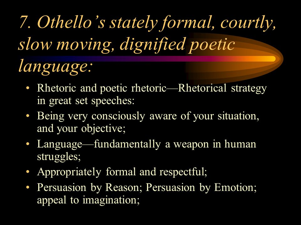 7. Othello's stately formal, courtly, slow moving, dignified poetic language: Rhetoric and poetic rhetoric—Rhetorical strategy in great set speeches:
