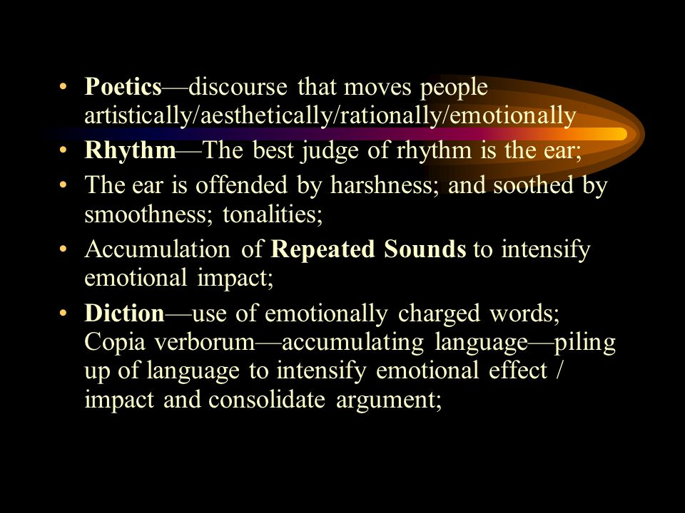 Poetics—discourse that moves people artistically/aesthetically/rationally/emotionally Rhythm—The best judge of rhythm is the ear; The ear is offended by harshness; and soothed by smoothness; tonalities; Accumulation of Repeated Sounds to intensify emotional impact; Diction—use of emotionally charged words; Copia verborum—accumulating language—piling up of language to intensify emotional effect / impact and consolidate argument;