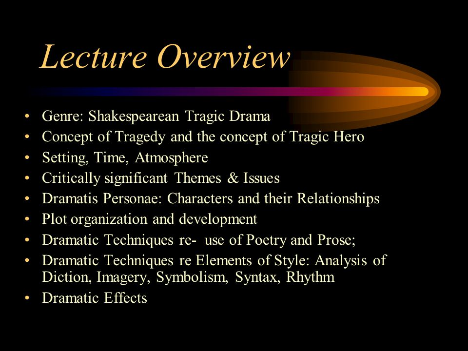 Genre: Shakespearean Tragic Drama Concept of Tragedy and the concept of Tragic Hero Setting, Time, Atmosphere Critically significant Themes & Issues Dramatis Personae: Characters and their Relationships Plot organization and development Dramatic Techniques re- use of Poetry and Prose; Dramatic Techniques re Elements of Style: Analysis of Diction, Imagery, Symbolism, Syntax, Rhythm Dramatic Effects Lecture Overview