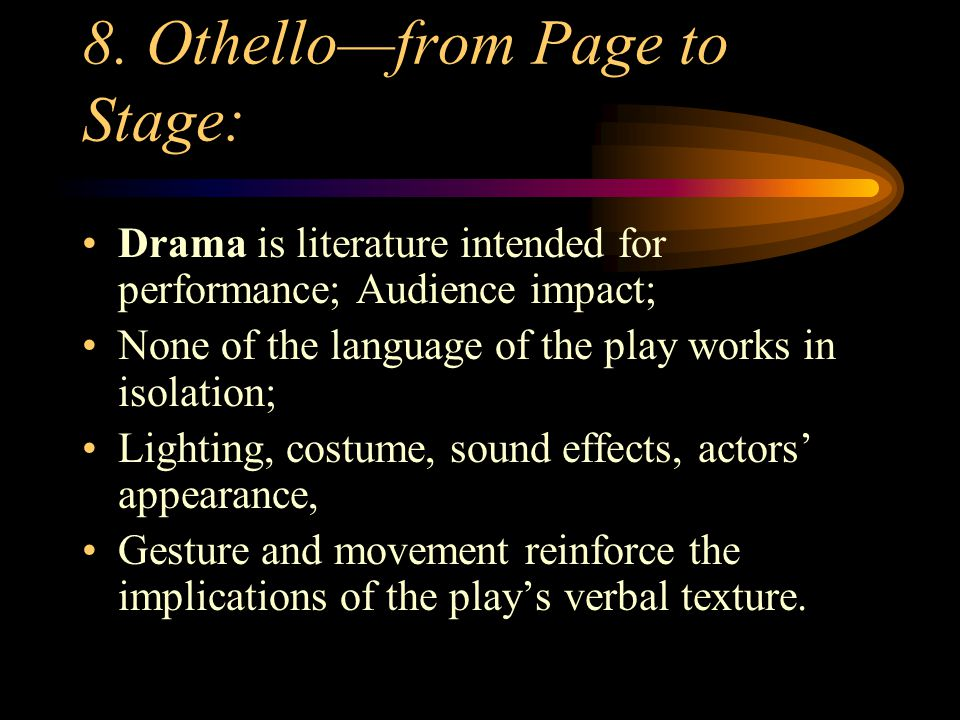8. Othello—from Page to Stage: Drama is literature intended for performance; Audience impact; None of the language of the play works in isolation; Lig