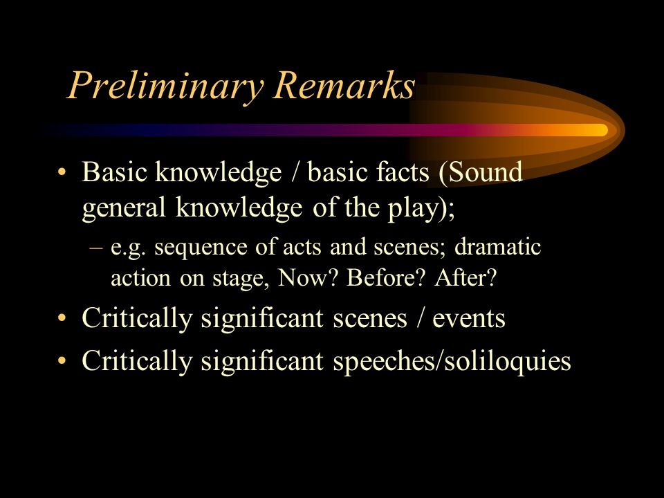 Preliminary Remarks Basic knowledge / basic facts (Sound general knowledge of the play); –e.g. sequence of acts and scenes; dramatic action on stage,