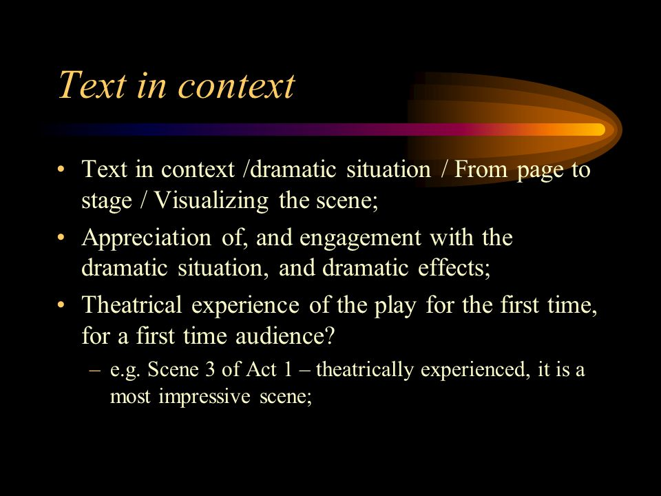 Text in context Text in context /dramatic situation / From page to stage / Visualizing the scene; Appreciation of, and engagement with the dramatic situation, and dramatic effects; Theatrical experience of the play for the first time, for a first time audience.