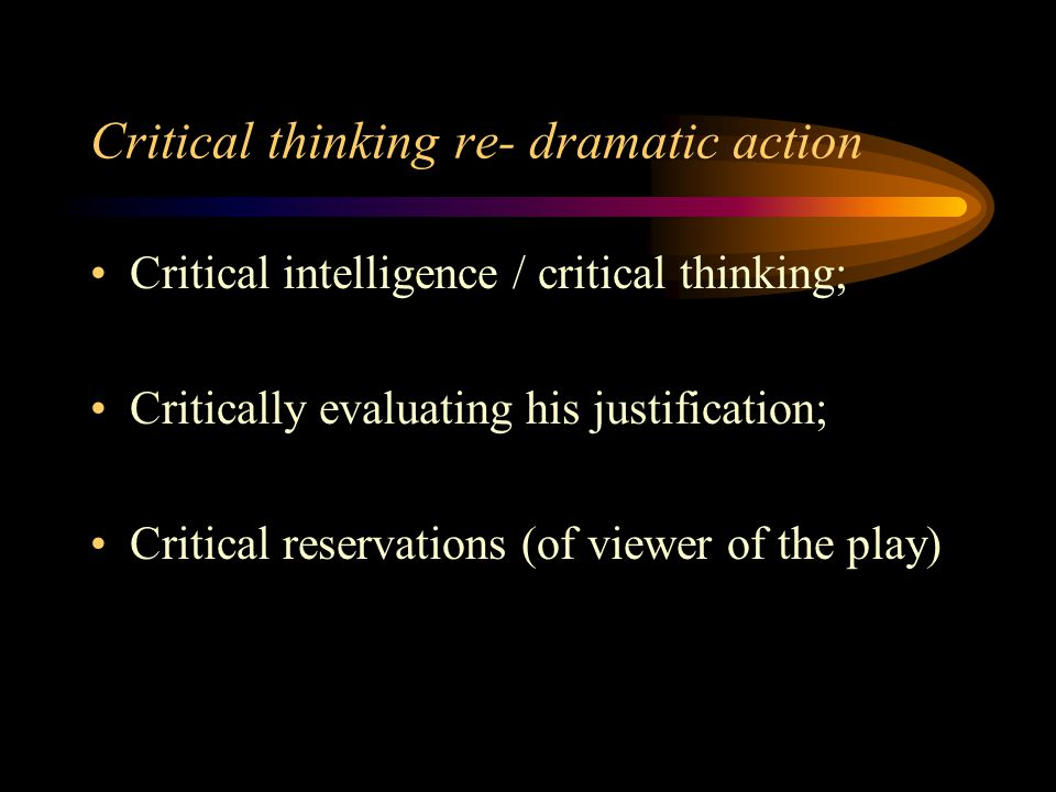Critical thinking re- dramatic action Critical intelligence / critical thinking; Critically evaluating his justification; Critical reservations (of vi