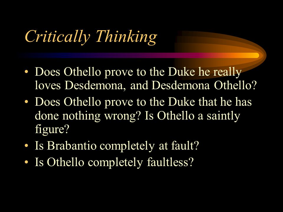 Critically Thinking Does Othello prove to the Duke he really loves Desdemona, and Desdemona Othello.