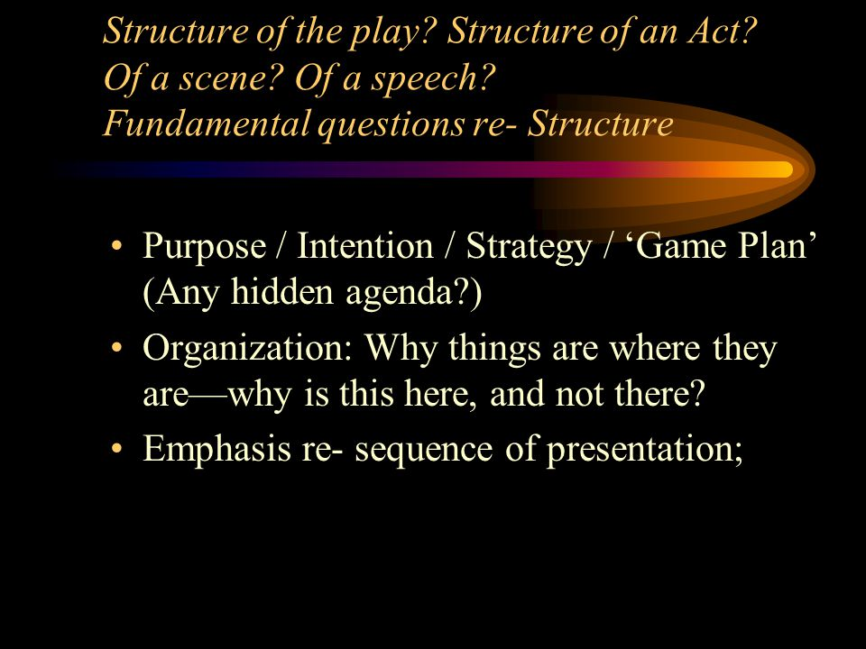 Structure of the play? Structure of an Act? Of a scene? Of a speech? Fundamental questions re- Structure Purpose / Intention / Strategy / 'Game Plan'