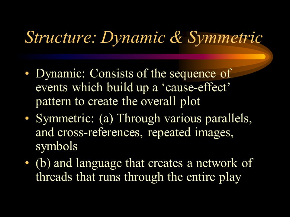 Structure: Dynamic & Symmetric Dynamic: Consists of the sequence of events which build up a 'cause-effect' pattern to create the overall plot Symmetri