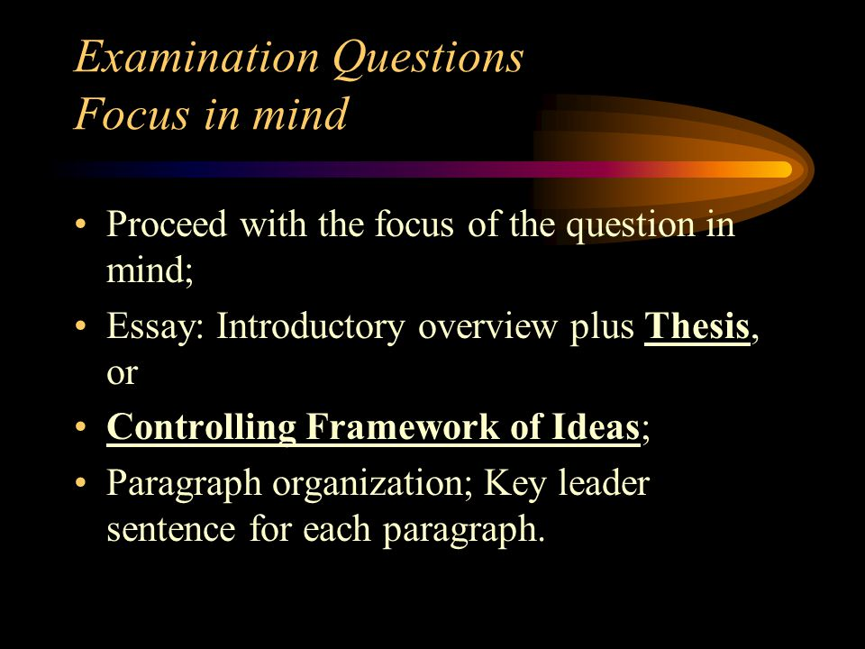 Examination Questions Focus in mind Proceed with the focus of the question in mind; Essay: Introductory overview plus Thesis, or Controlling Framework