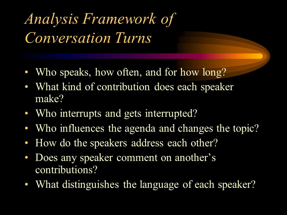Analysis Framework of Conversation Turns Who speaks, how often, and for how long? What kind of contribution does each speaker make? Who interrupts and