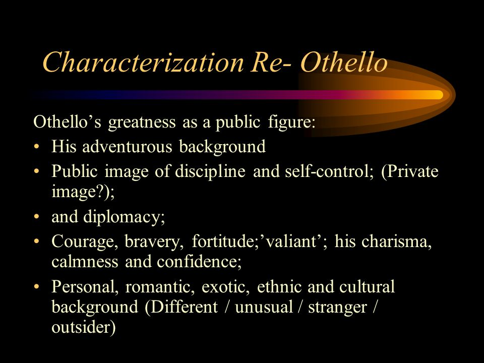 Othello's greatness as a public figure: His adventurous background Public image of discipline and self-control; (Private image?); and diplomacy; Coura